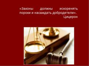«Законы должны искоренять пороки и насаждать добродетели». Цицерон