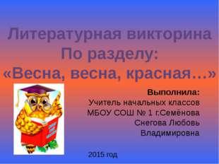 Литературная викторина По разделу: «Весна, весна, красная…» Выполнила: Учител