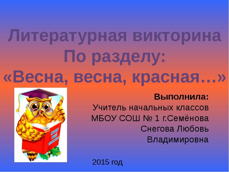 Литературная викторина По разделу: «Весна, весна, красная…» Выполнила: Учител...