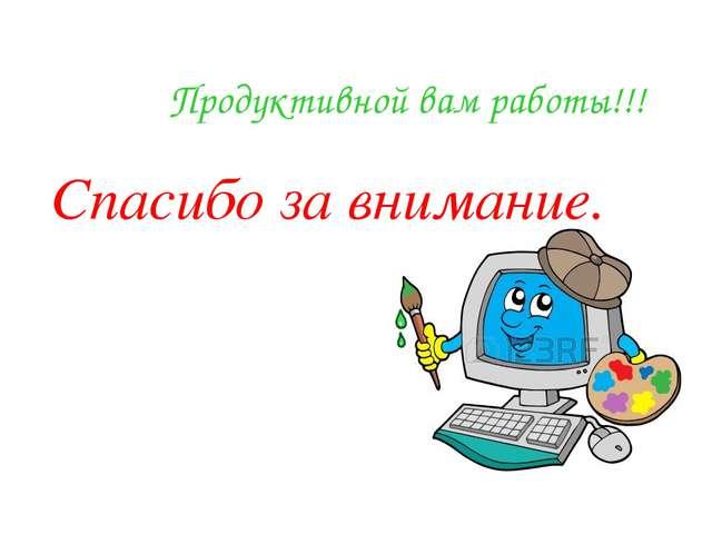 Продуктивной вам работы!!! Спасибо за внимание.