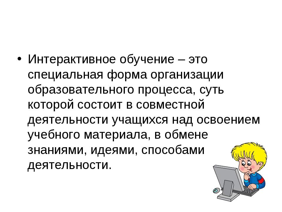 Интерактивное обучение – это специальная форма организации образовательного п...