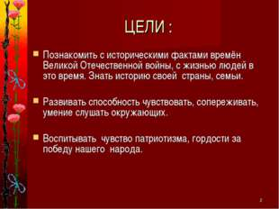 * ЦЕЛИ : Познакомить с историческими фактами времён Великой Отечественной вой