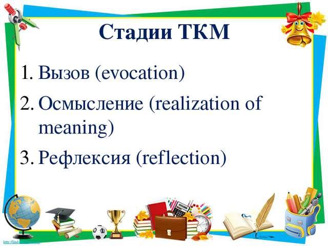 Стадии ТКМ Вызов (evocation) Осмысление (realization of meaning) Рефлексия (r...