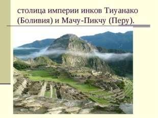 столица империи инков Тиуанако (Боливия) и Мачу-Пикчу (Перу).