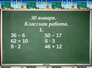 1. 36 – 6 50 – 17 62 + 10 6 ∙ 3 9 ∙ 2 46 + 12 30 января. Классная работа.