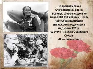 Во время Великой Отечественной войны военную форму надели не менее 800 000 же