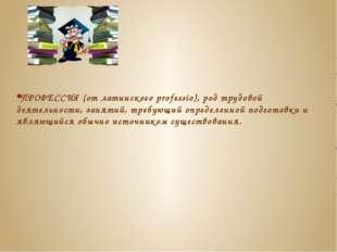 ПРОФЕССИЯ (от латинского professio), род трудовой деятельности, занятий, треб