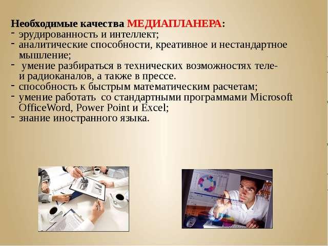 Необходимые качества МЕДИАПЛАНЕРА: эрудированность и интеллект; аналитические...