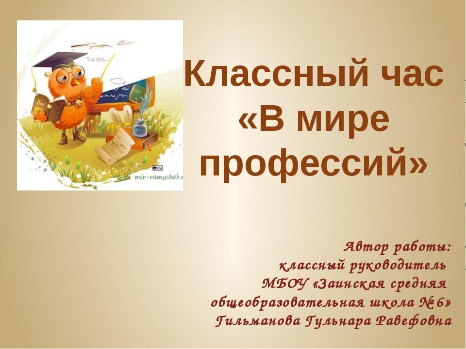 Классный час «В мире профессий» Автор работы: классный руководитель МБОУ «Заи...