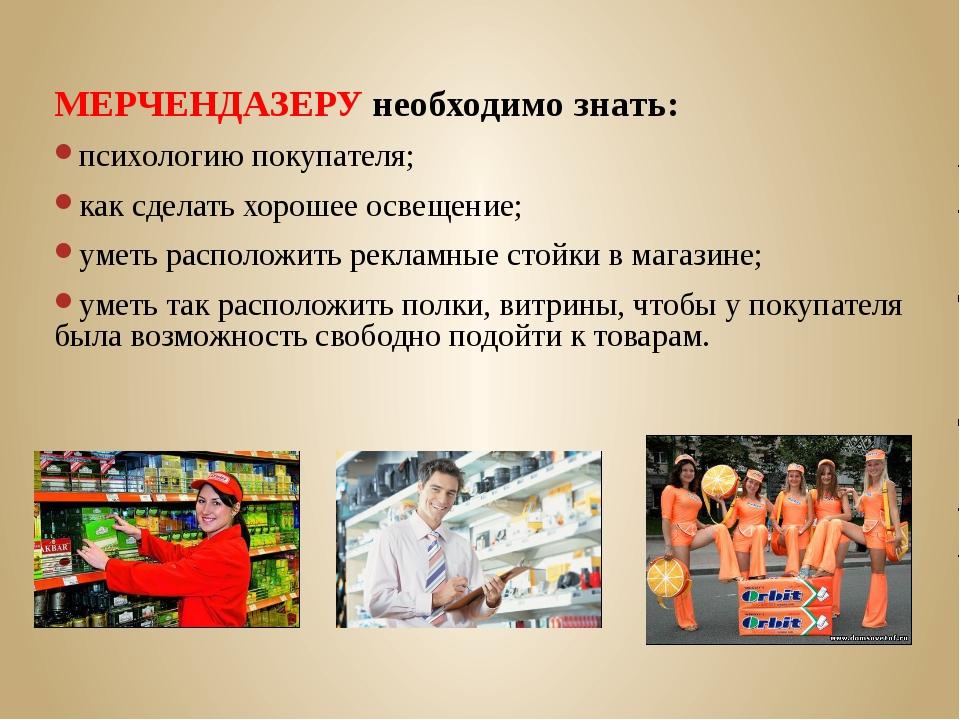 МЕРЧЕНДАЗЕРУ необходимо знать: психологию покупателя; как сделать хорошее осв...