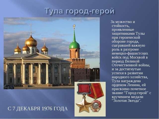 С 7 ДЕКАБРЯ 1976 ГОДА За мужество и стойкость, проявленные защитниками Тулы п...