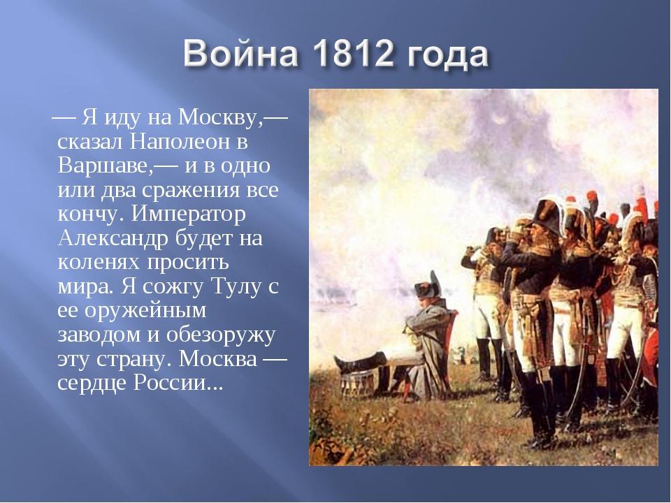 — Я иду на Москву,— сказал Наполеон в Варшаве,— и в одно или два сражения вс...