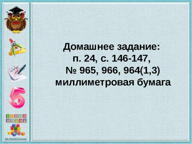 Домашнее задание: п. 24, с. 146-147, № 965, 966, 964(1,3) миллиметровая бумага