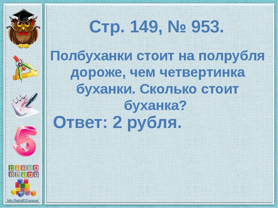 Стр. 149, № 953. Полбуханки стоит на полрубля дороже, чем четвертинка буханки...