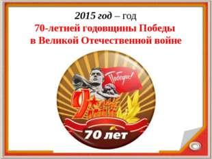 2015 год – год 70-летней годовщины Победы в Великой Отечественной войне