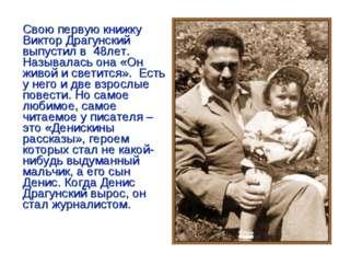 Свою первую книжку Виктор Драгунский выпустил в 48лет. Называлась она «Он жи