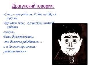 Драгунский говорил: «Смех – это радость. Я даю его двумя руками. Карманы моих