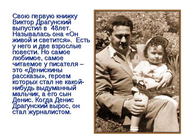 Свою первую книжку Виктор Драгунский выпустил в 48лет. Называлась она «Он жи...
