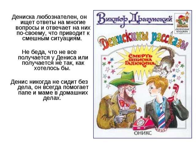 Дениска любознателен, он ищет ответы на многие вопросы и отвечает на них по-...