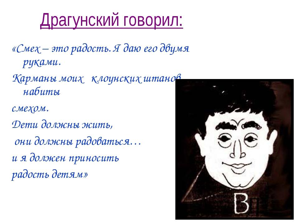Драгунский говорил: «Смех – это радость. Я даю его двумя руками. Карманы моих...