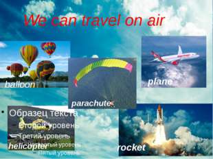 We can travel on air helicopter balloon parachute plane rocket