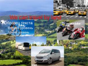 We can travel by land bike bus van taxi motorbike
