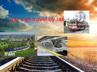 We can travel by rail train subway tram