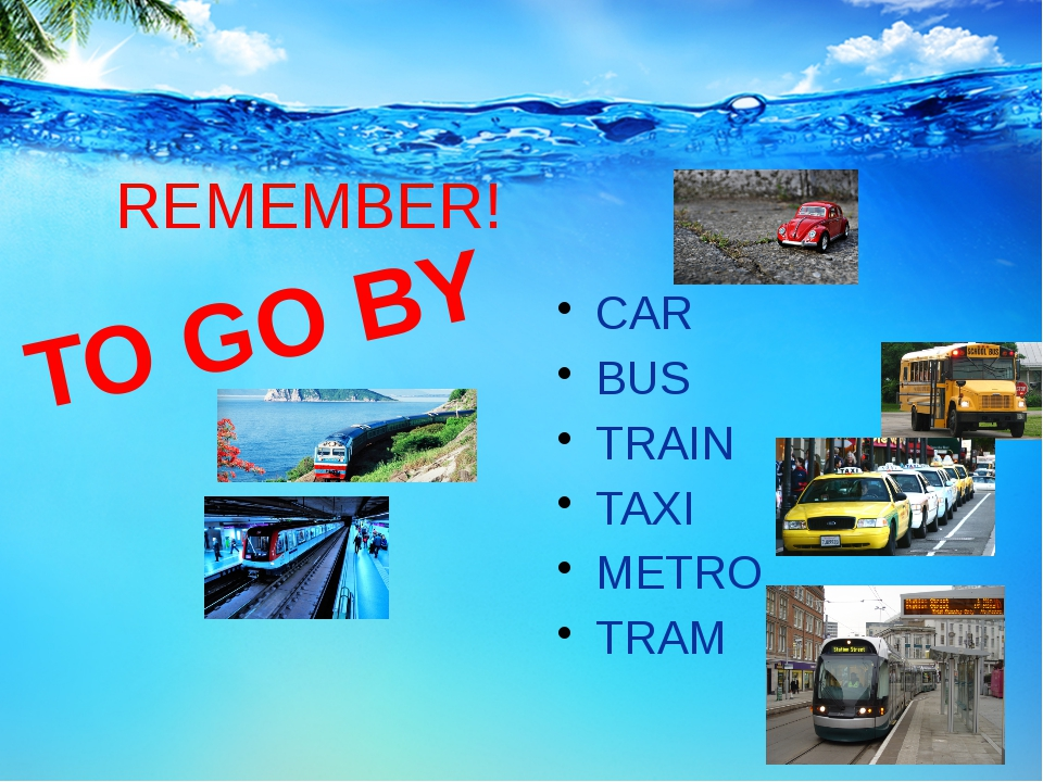 REMEMBER! CAR BUS TRAIN TAXI METRO TRAM TO GO BY