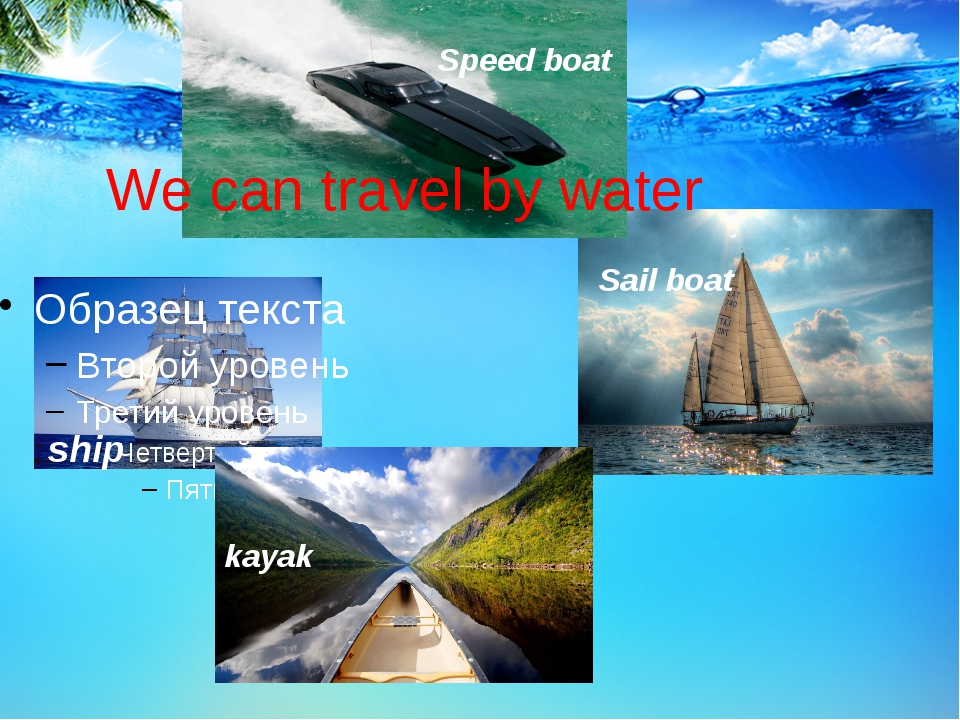 We can travel by water ship Sail boat kayak Speed boat