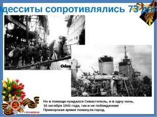 Одесситы сопротивлялись 73 дня! Но в помощи нуждался Севастополь, и в одну н