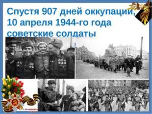 Спустя 907 дней оккупации, 10 апреля 1944-го года советские солдаты освободи