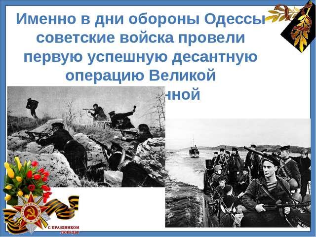Именно в дни обороны Одессы советские войска провели первую успешную десантн...