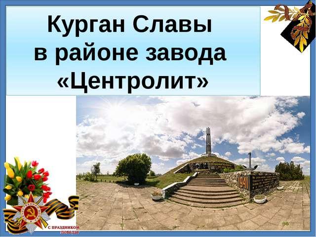 Курган Славы в районе завода «Центролит»