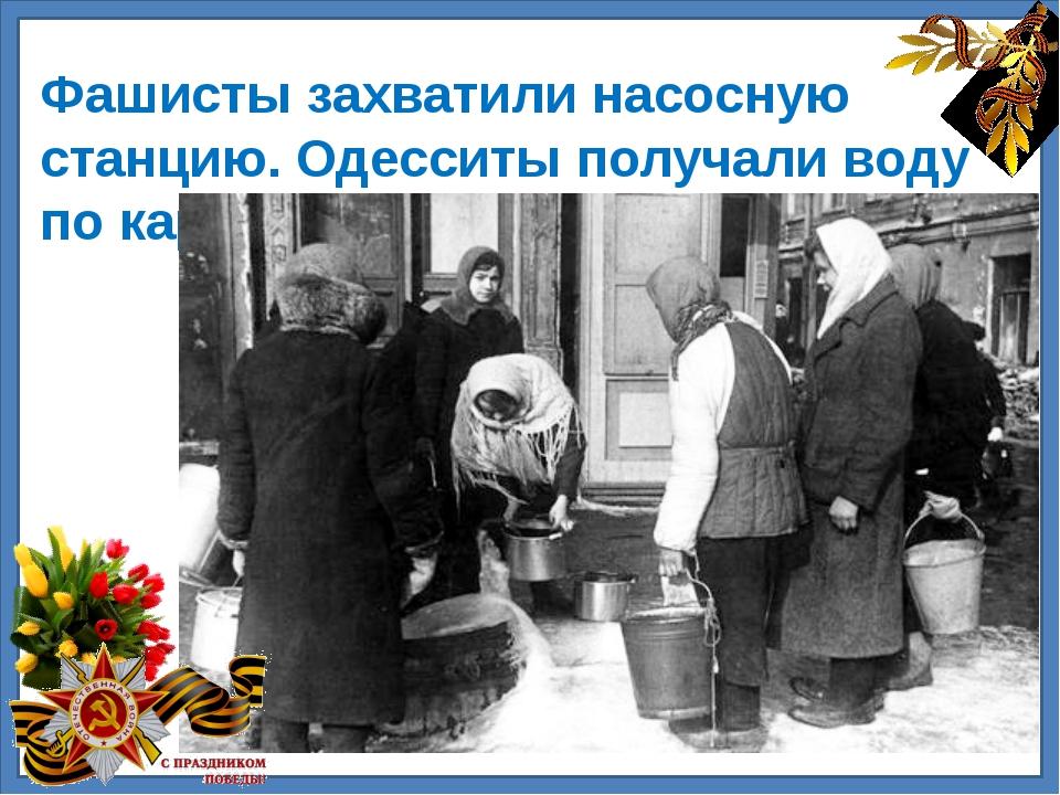 Фашисты захватили насосную станцию. Одесситы получали воду по карточкам.