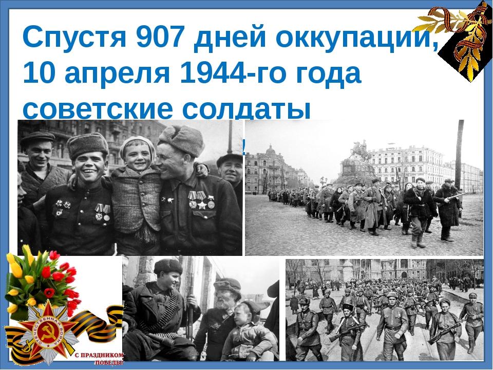 Спустя 907 дней оккупации, 10 апреля 1944-го года советские солдаты освободи...