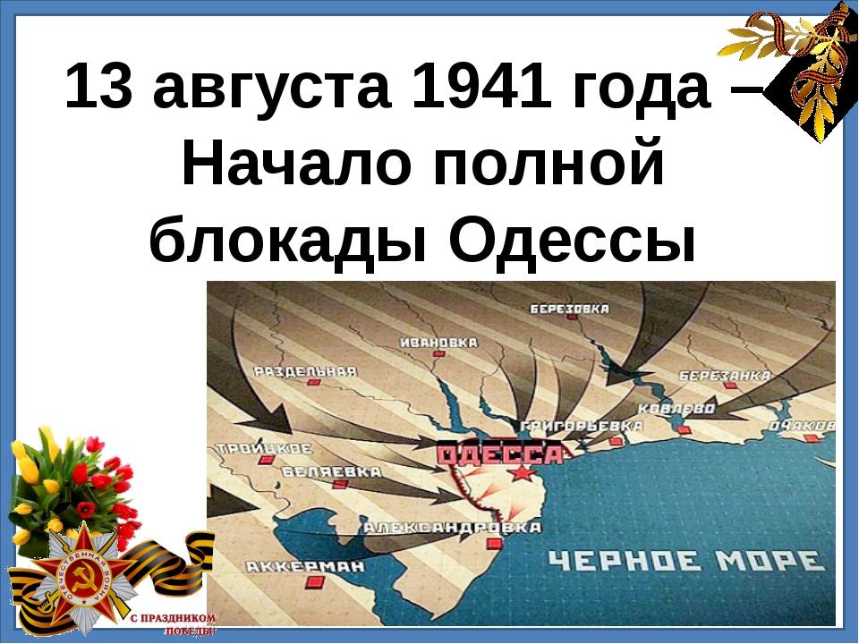 13 августа 1941 года – Начало полной блокады Одессы