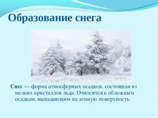 Образование снега Снег— форма атмосферных осадков, состоящая из мелких крист