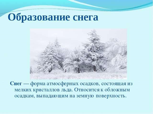 Образование снега Снег— форма атмосферных осадков, состоящая из мелких крист...