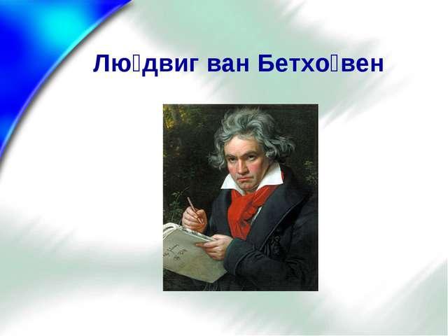 Лю́двиг ван Бетхо́вен