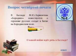 №4 Вопрос четвёртой печати В балладе М.Ю.Лермонтова «Бородино» повествуется о