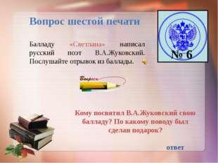 Вопрос шестой печати № 6 Балладу «Светлана» написал русский поэт В.А.Жуковски