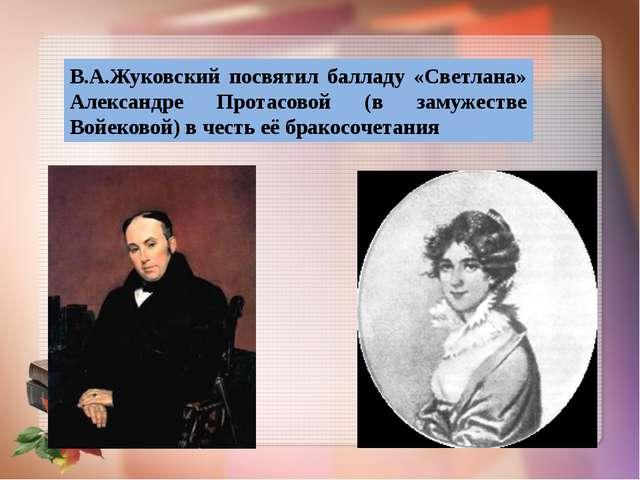 В.А.Жуковский посвятил балладу «Светлана» Александре Протасовой (в замужестве...