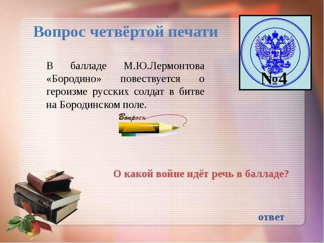 №4 Вопрос четвёртой печати В балладе М.Ю.Лермонтова «Бородино» повествуется о...