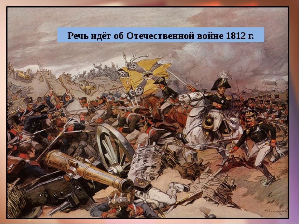 Речь идёт об Отечественной войне 1812 г.
