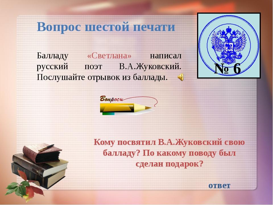 Вопрос шестой печати № 6 Балладу «Светлана» написал русский поэт В.А.Жуковски...