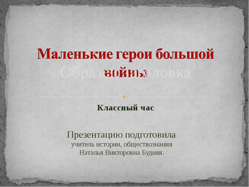 Классный час Презентацию подготовила учитель истории, обществознания Наталья...