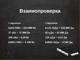 Взаимопроверка 1 вариант. 0,654 МВт = 654 000 Вт 37 кВт = 37 000 Вт 290 мВт =