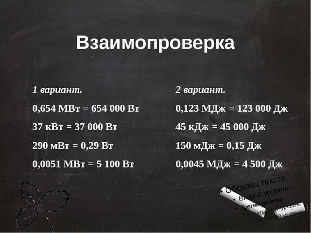 Взаимопроверка 1 вариант. 0,654 МВт = 654 000 Вт 37 кВт = 37 000 Вт 290 мВт =...