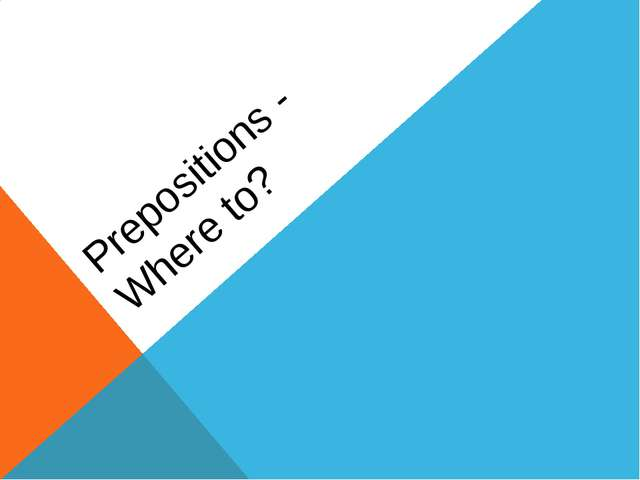 Prepositions - Where to?