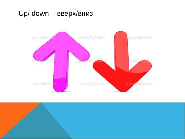 Up/ down – вверх/вниз